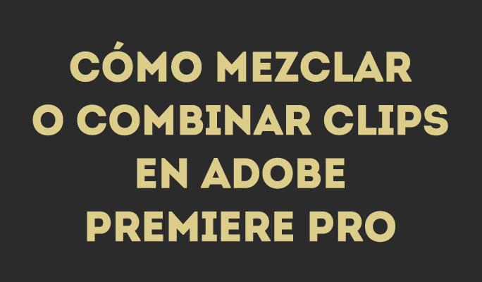 ¿Cómo fusionar/combinar clips en Adobe Premiere Pro?