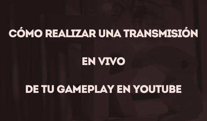Cómo Realizar una Transmisión en Vivo de tu Gameplay en YouTube