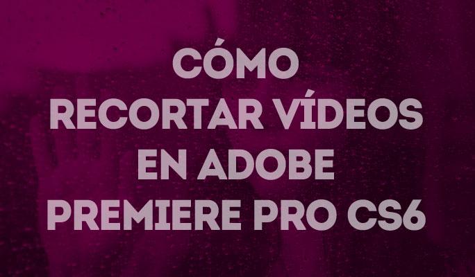 Cómo recortar vídeos en Adobe Premiere Pro CS6