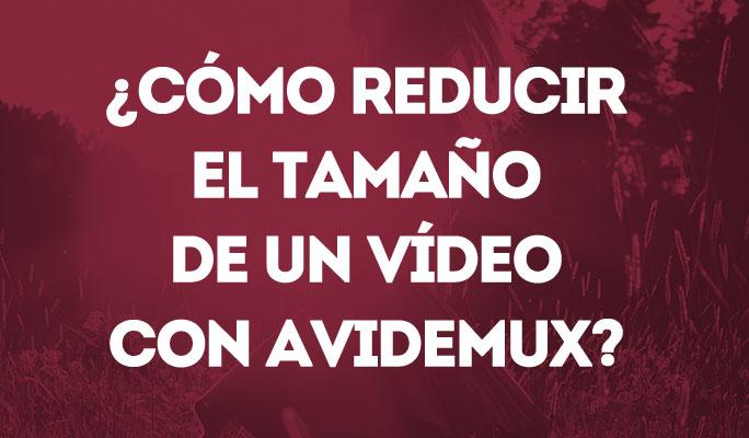 ¿Cómo reducir el tamaño de un vídeo con Avidemux?