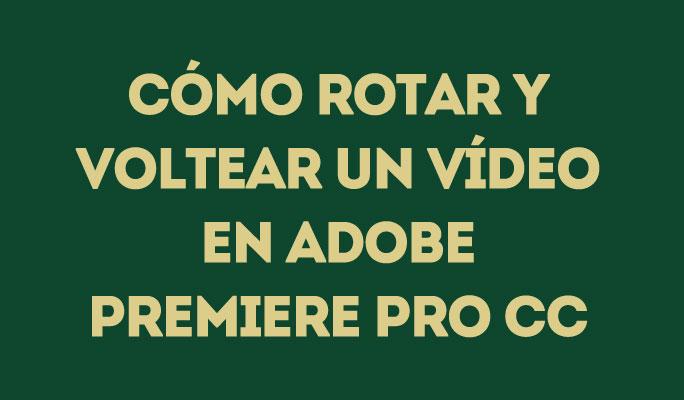 Cómo rotar y voltear un vídeo en Adobe Premiere Pro CC