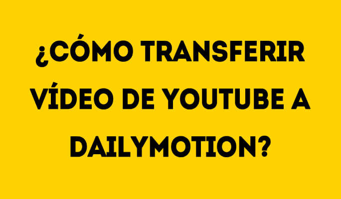 ¿Cómo transferir vídeo de YouTube a Dailymotion?