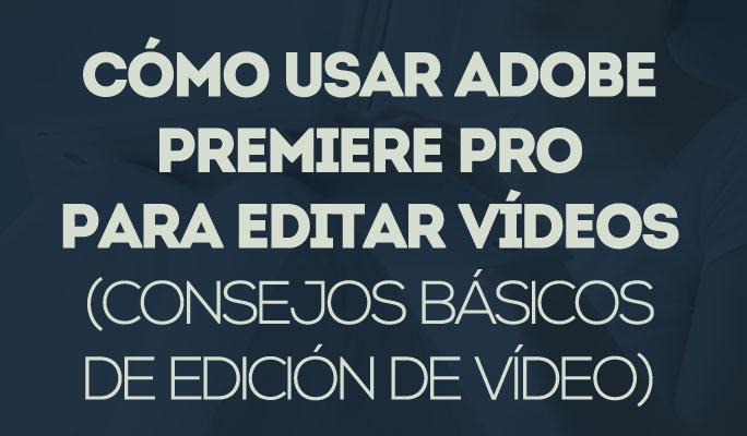 Cómo usar Adobe Premiere Pro para editar vídeos(consejos básicos de edición de v