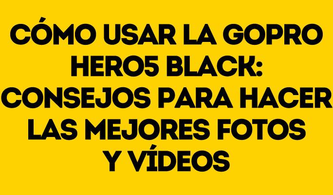 Cómo usar la GoPro Hero7 Black: Consejos para hacer las mejores fotos y vídeos