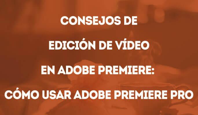 Consejos de edición de vídeo en Adobe Premiere: Cómo usar Adobe Premiere Pro