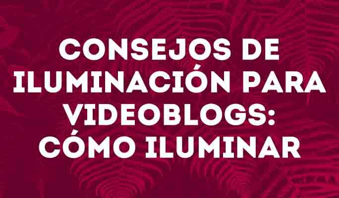Consejos de iluminación para Videoblogs: cómo iluminar