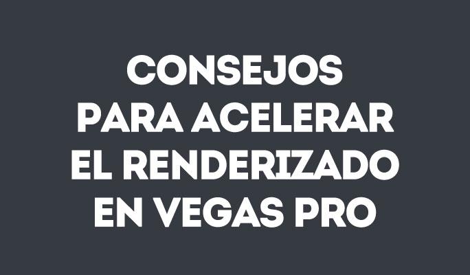 Consejos para acelerar el renderizado en Vegas Pro