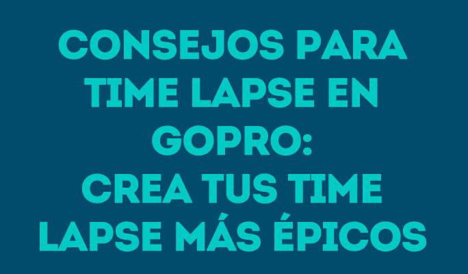 Consejos para time lapse en GoPro: Crea tus time lapse más épicos