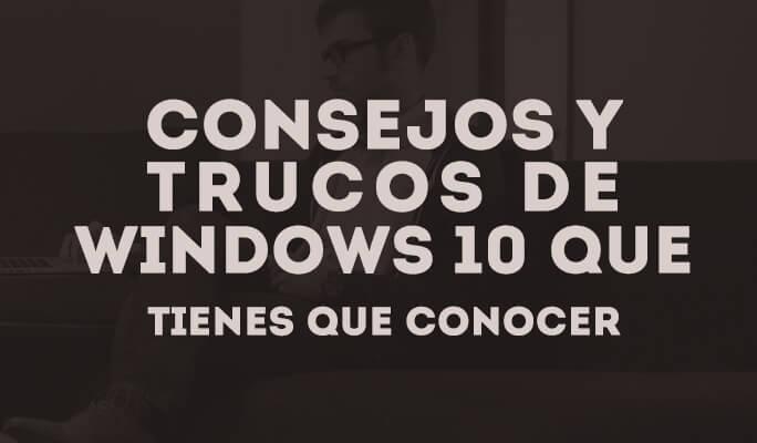 Consejos y trucos de Windows 10 que tienes que conocer