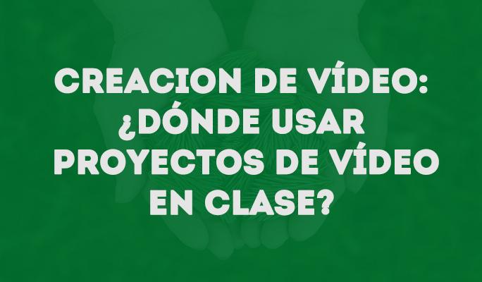Creacion de vídeo: ¿Dónde usar proyectos de vídeo en clase?