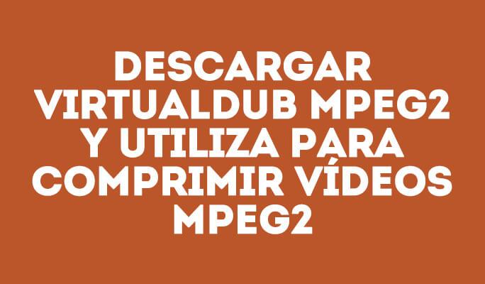 Descargar VirtualDub MPEG2 y utiliza para comprimir vídeos MPEG2