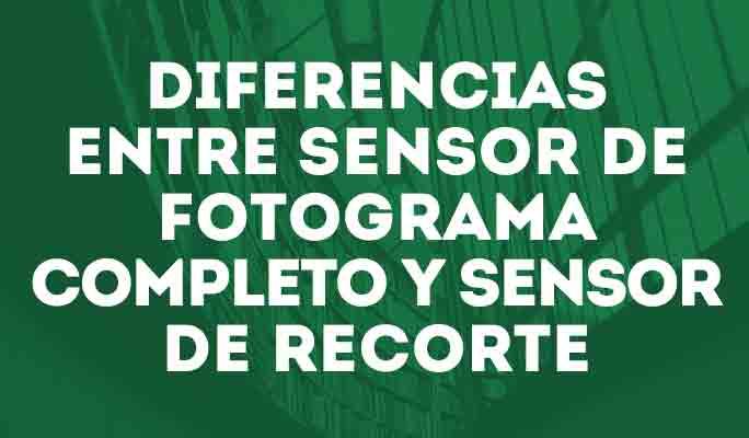 Diferencias entre sensor de fotograma completo y sensor de recorte