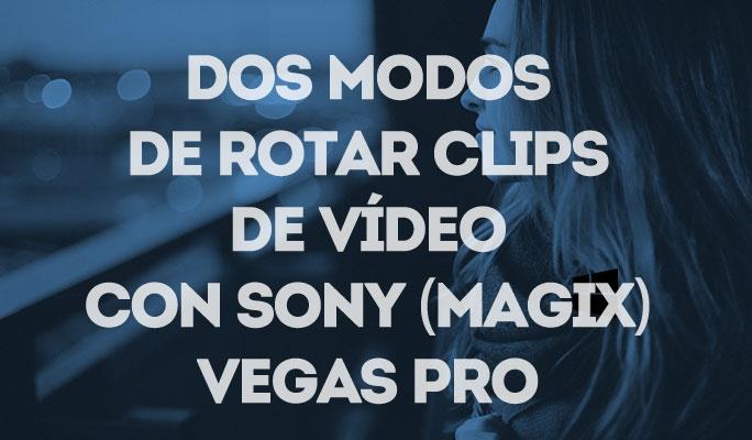 Dos modos de rotar clips de vídeo con Sony (Magix) Vegas Pro