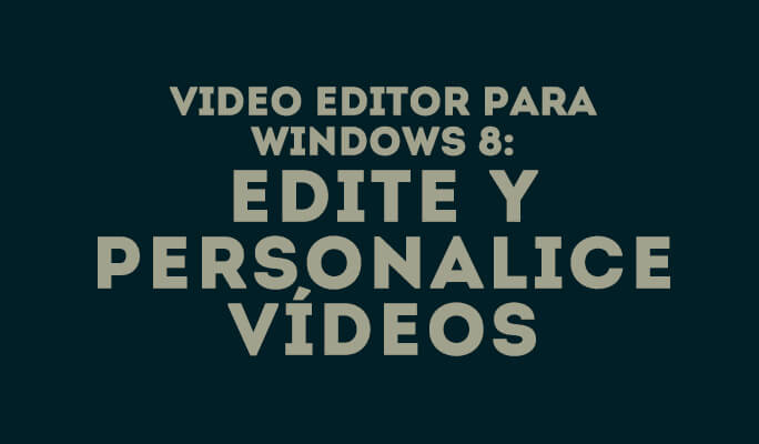 Video Editor para Windows 8: Edite y Personalice Vídeos