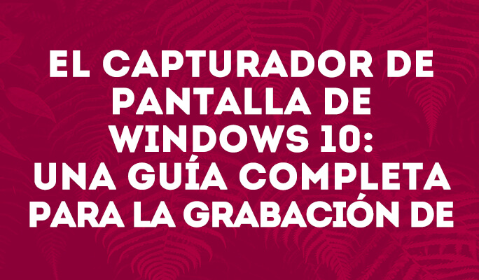 Cómo grabar pantalla en Windows 10: una guía completa para la capturar pantalla