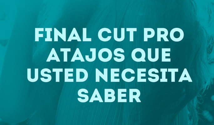 Final Cut Pro Atajos que usted necesita saber