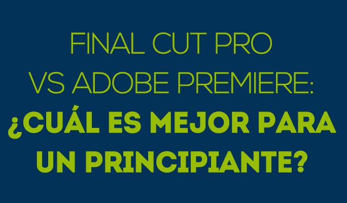 Final Cut Pro VS Adobe Premiere: ¿Cuál es mejor para un principiante?