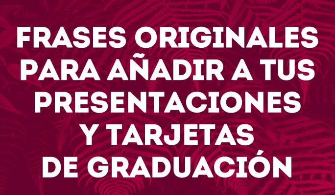 Frases originales para añadir a tus presentaciones y tarjetas de graduación