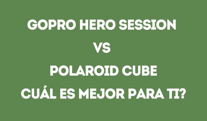 GoPro Hero Session Vs Polaroid Cube+: ¿Cuál es mejor para ti?
