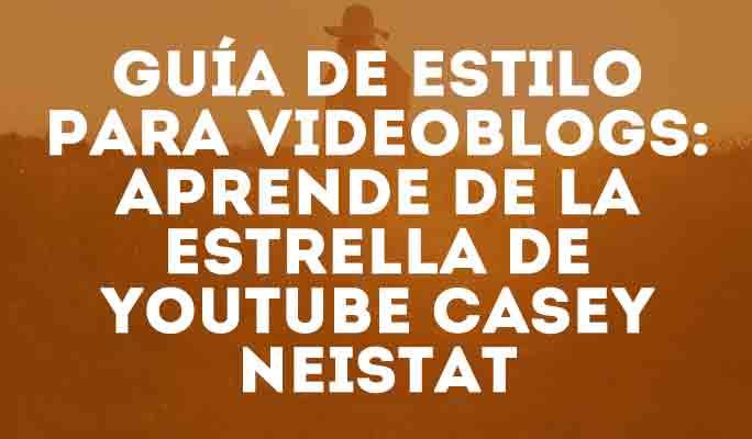 Guía de estilo para videoblogs: Aprende de la estrella de YouTube Casey Neistat
