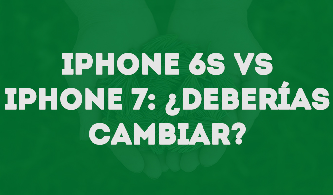 iPhone 6s vs iPhone 7: ¿Deberías cambiar?
