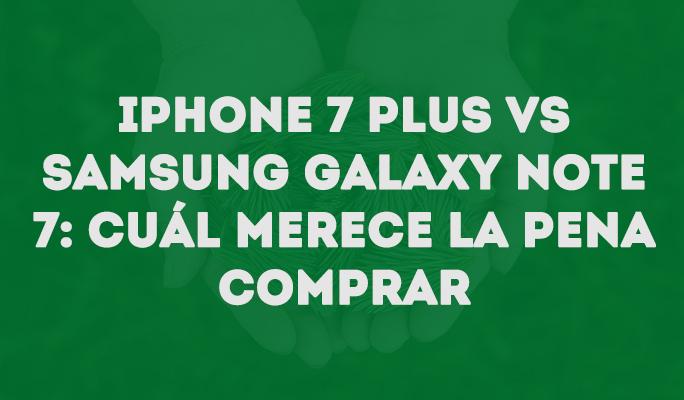 iPhone 7 Plus vs Samsung Galaxy Note 7: Cuál merece la pena comprar