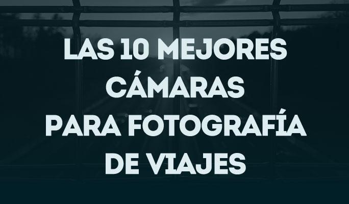 Las 10 mejores cámaras para fotografía y vídeos de viajes