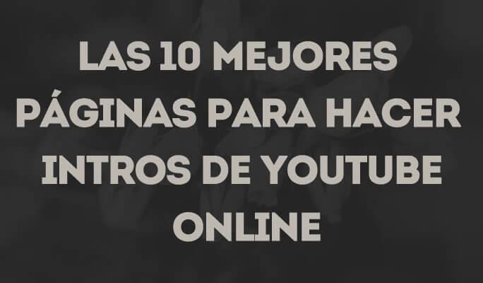 Las 10 mejores páginas para hacer intros para YouTube </br>online gratis 2021