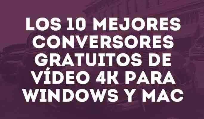 Los 10 mejores conversores gratuitos de vídeo 4K</br> para Windows y Mac