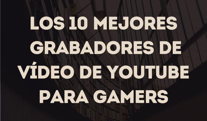 Los 10 mejores grabadores de video de YouTube para gamers
