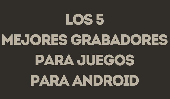 Los 5 Mejores Grabadores Para Juegos para Android