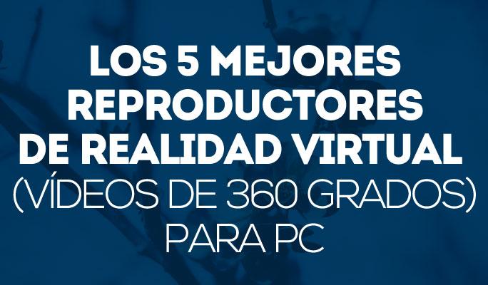Los 5 mejores reproductores de Realidad Virtual (vídeos de 360 grados) para PC