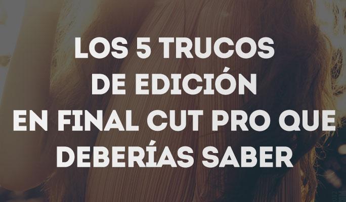 Los 5 trucos de edición en Final Cut Pro que deberías saber