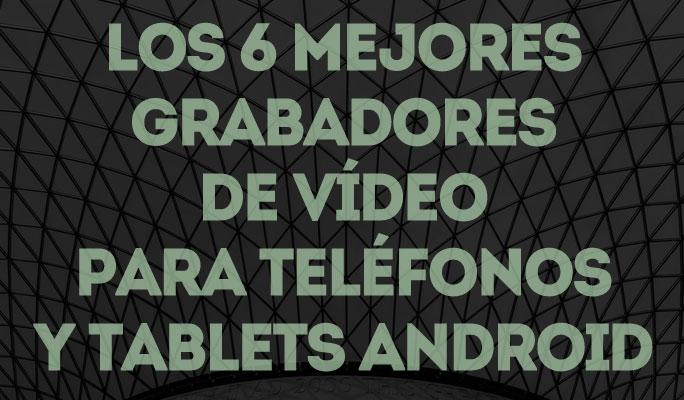 Los 6 mejores grabadores de vídeo para teléfonos y tablets Android