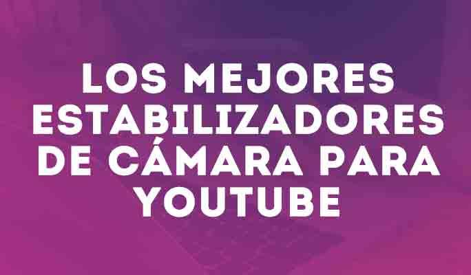 Los mejores estabilizadores de cámara para YouTube