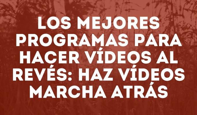 Los mejores programas para hacer vídeos al revés: Haz vídeos marcha atrás