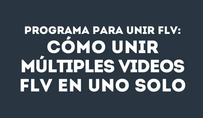 Programa para unir FLV: Cómo unir múltiples videos FLV en uno solo