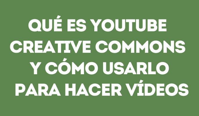 Qué es YouTube Creative Commons y cómo usarlo para hacer vídeos