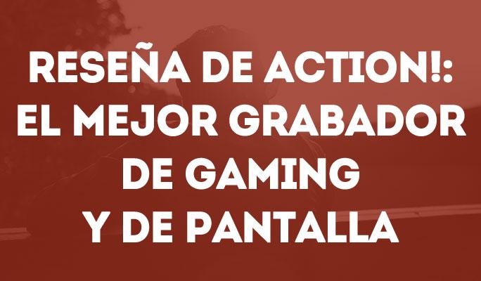 Reseña de Action!: El Mejor Grabador de Gaming y de Pantalla