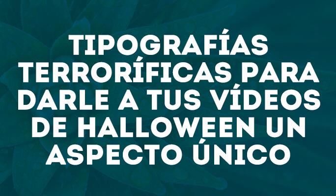 Tipografías terroríficas para darle a tus vídeos de Halloween un aspecto único