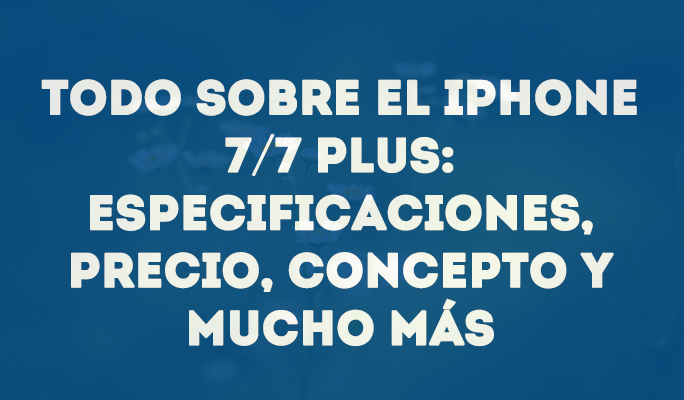 Todo sobre el iPhone 7/7 Plus: Especificaciones, precio, concepto y mucho más