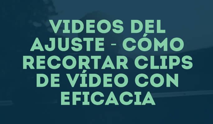 Videos del ajuste - Cómo recortar clips de vídeo con eficacia (YouTube incluido)